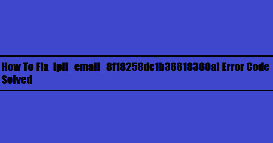 How To Fix  [pii_email_8f18258dc1b36618360a] Error Code Solved