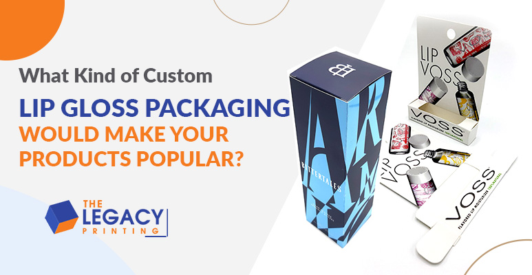 What Kind of Custom Lip Gloss Packaging Would Make Your Products Popular?