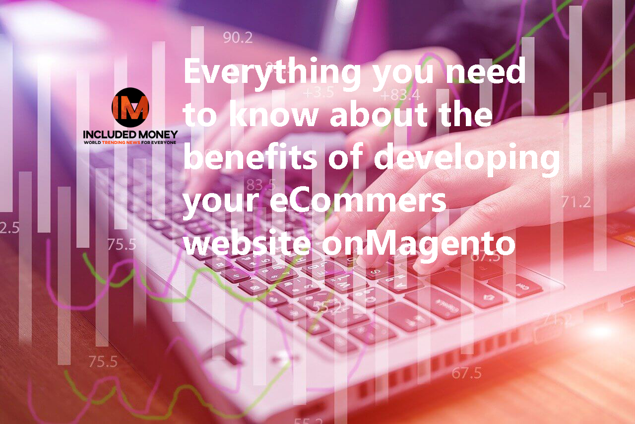 Everything you need to know about the benefits of developing your eCommers website onMagento